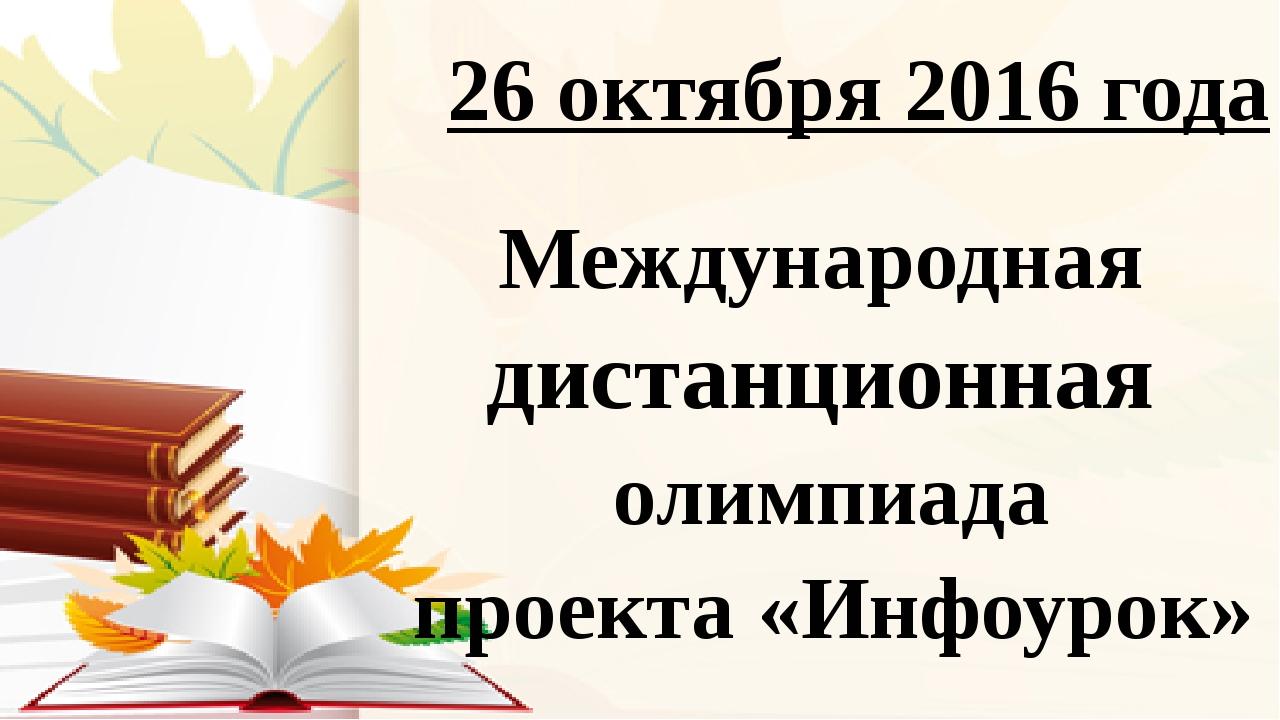 26 октября 2016 года Международная дистанционная олимпиада проекта «Инфоурок»