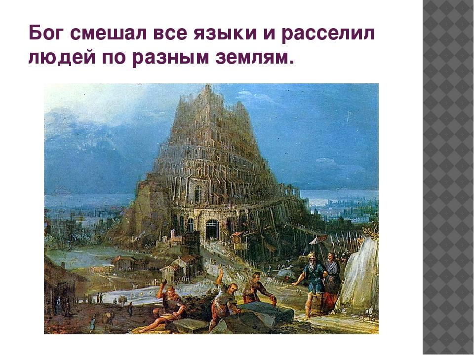 Бог смешал все языки и расселил людей по разным землям.