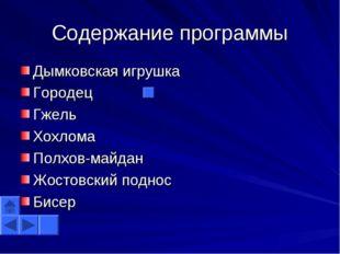 Содержание программы Дымковская игрушка Городец Гжель Хохлома Полхов-майдан Ж