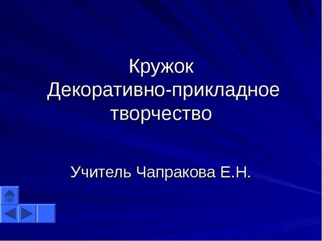Кружок Декоративно-прикладное творчество Учитель Чапракова Е.Н.