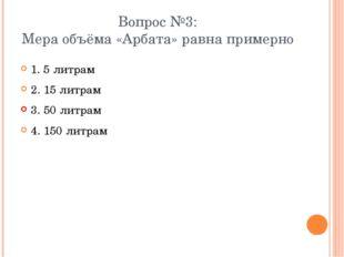 Вопрос №3: Мера объёма «Арбата» равна примерно 1. 5 литрам 2. 15 литрам 3. 50