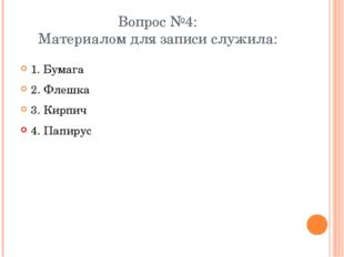 Вопрос №4: Материалом для записи служила: 1. Бумага 2. Флешка 3. Кирпич 4. Па