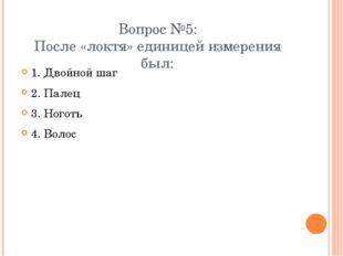 Вопрос №5: После «локтя» единицей измерения был: 1. Двойной шаг 2. Палец 3. Н