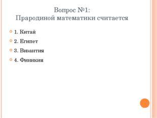 Вопрос №1: Прародиной математики считается 1. Китай 2. Египет 3. Византия 4.