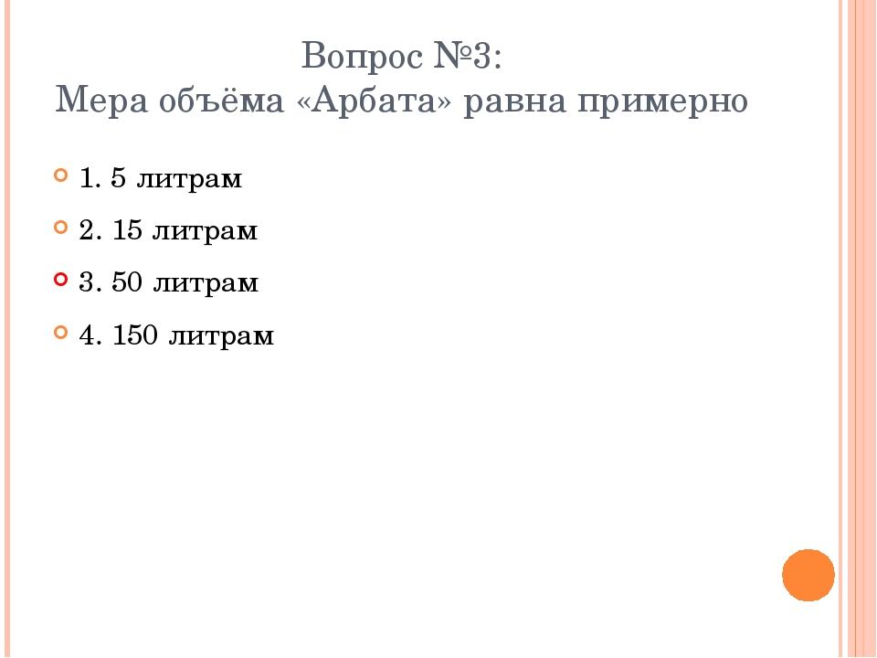 Вопрос №3: Мера объёма «Арбата» равна примерно 1. 5 литрам 2. 15 литрам 3. 50...