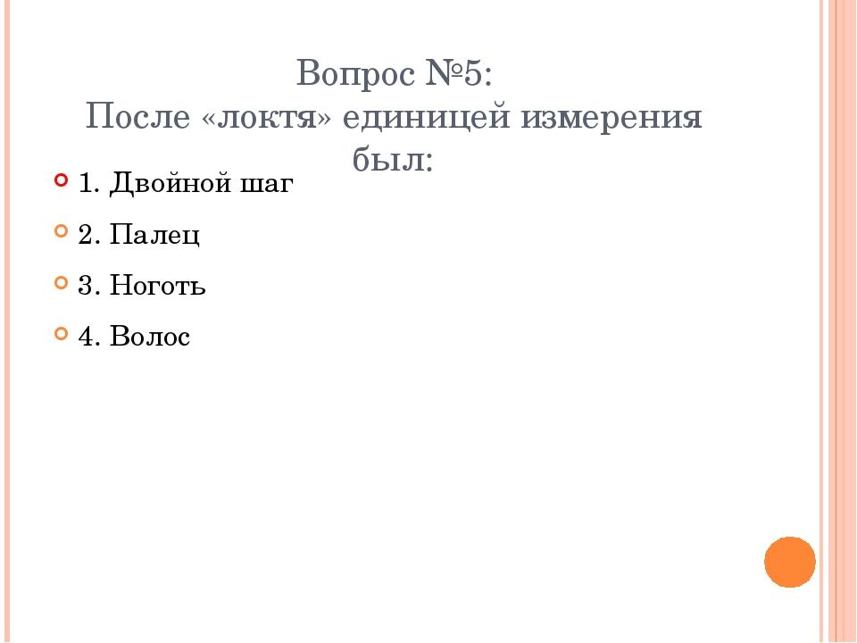 Вопрос №5: После «локтя» единицей измерения был: 1. Двойной шаг 2. Палец 3. Н...