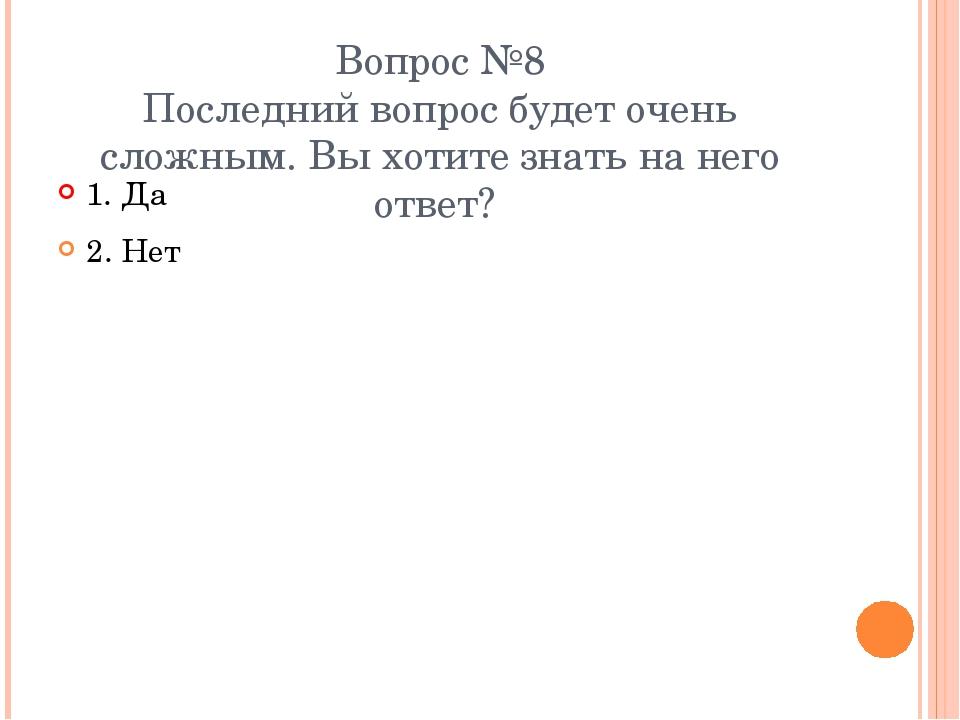 Вопрос №8 Последний вопрос будет очень сложным. Вы хотите знать на него ответ...