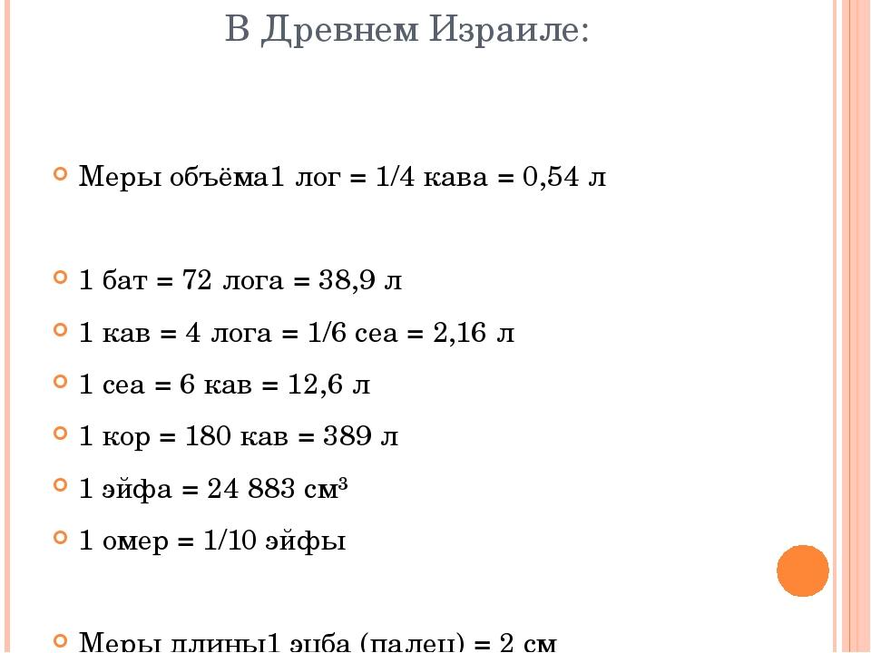 В Древнем Израиле: Меры объёма1 лог = 1/4 кава = 0,54 л 1 бат = 72 лога = 38,...