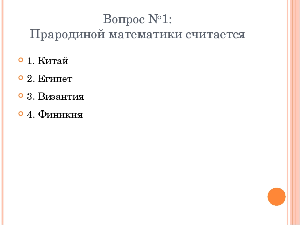 Вопрос №1: Прародиной математики считается 1. Китай 2. Египет 3. Византия 4....