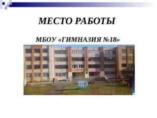 МЕСТО РАБОТЫ МБОУ «ГИМНАЗИЯ №18»
