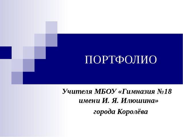ПОРТФОЛИО Учителя МБОУ «Гимназия №18 имени И. Я. Илюшина» города Королёва