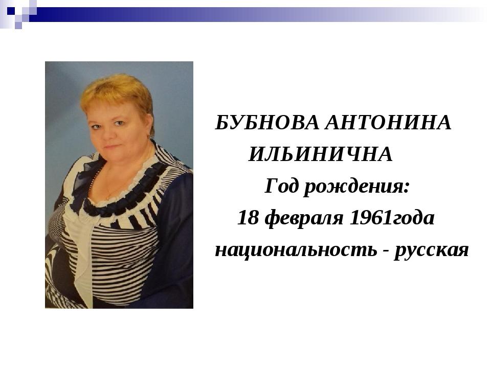 БУБНОВА АНТОНИНА ИЛЬИНИЧНА Год рождения: 18 февраля 1961года национальность...