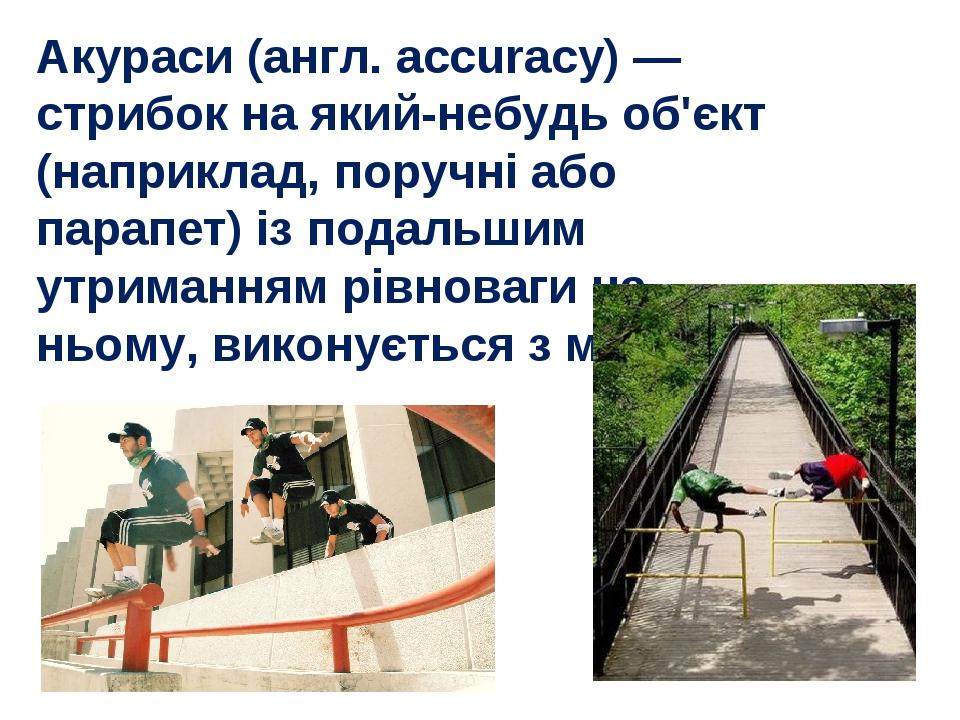 Акураси (англ. accuracy) — стрибок на який-небудь об'єкт (наприклад, поручні...