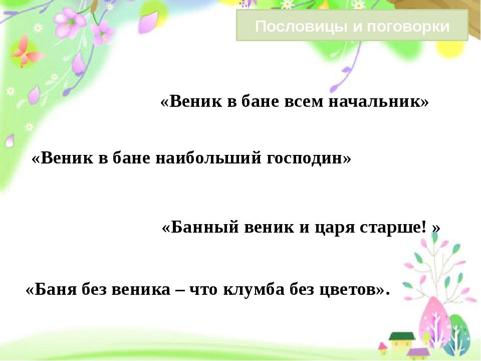 «Баня без веника – что клумба без цветов». «Веник в бане наибольший господин...