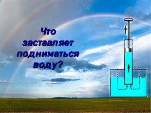 Что заставляет подниматься воду?