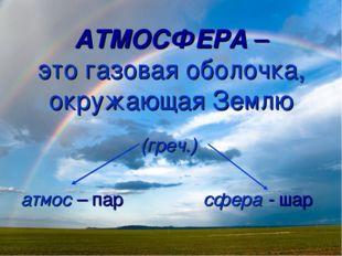 АТМОСФЕРА – это газовая оболочка, окружающая Землю (греч.) атмос – пар сфера