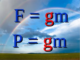 F = gm P = gm