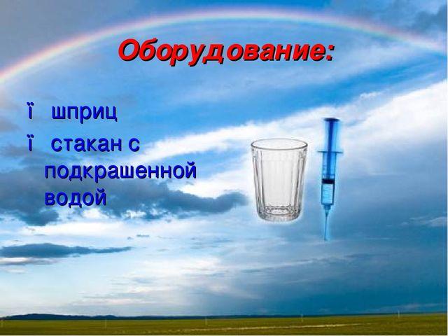 Оборудование: ● шприц ● стакан с подкрашенной водой