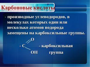 - производные углеводородов, в молекулах которых один или несколько атомов в
