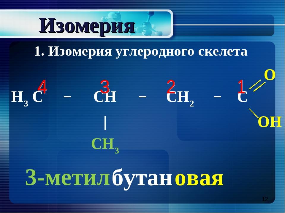 * Изомерия 3-метил бутан овая 1. Изомерия углеродного скелета O H3 C−...