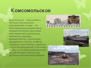 Комсомольское Комсомольское – город возник в 1933году. Комсомольское рудоупра