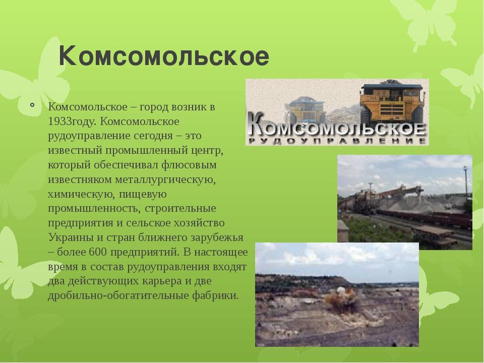 Комсомольское Комсомольское – город возник в 1933году. Комсомольское рудоупра...