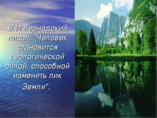"""В.И.Вернадский писал: """"Человек становится геологической силой, способной изме"""