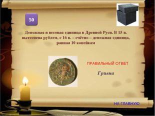 НА ГЛАВНУЮ ПРАВИЛЬНЫЙ ОТВЕТ Денежная и весовая единица в Древней Руси. В 15 в