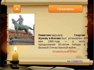 НА ГЛАВНУЮ ПРАВИЛЬНЫЙ ОТВЕТ Памятникмаршалу Георгию ЖуковувМосквебыл уста