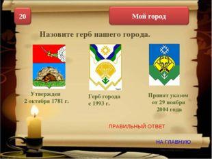 НА ГЛАВНУЮ ПРАВИЛЬНЫЙ ОТВЕТ Назовите герб нашего города. Утвержден 2 октября