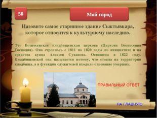 НА ГЛАВНУЮ ПРАВИЛЬНЫЙ ОТВЕТ Назовите самое старинное здание Сыктывкара, котор