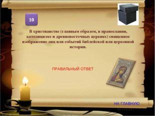 НА ГЛАВНУЮ ПРАВИЛЬНЫЙ ОТВЕТ В христианстве (главным образом, в православии, к