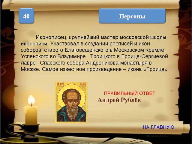 НА ГЛАВНУЮ ПРАВИЛЬНЫЙ ОТВЕТ Иконописец, крупнейший мастер московской школы ик...