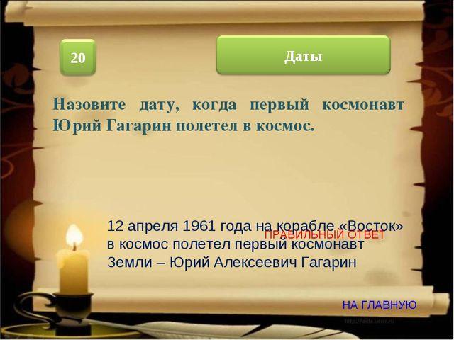ПРАВИЛЬНЫЙ ОТВЕТ НА ГЛАВНУЮ Назовите дату, когда первый космонавт Юрий Гагари...