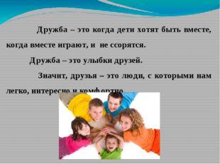 Дружба – это когда дети хотят быть вместе, когда вместе играют, и не ссорятс