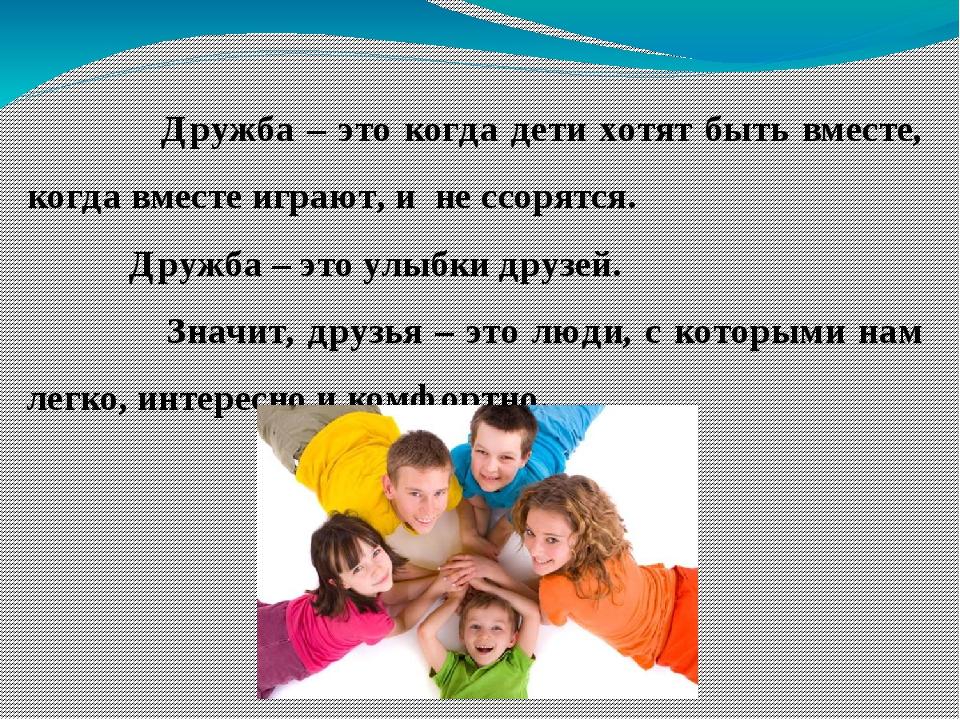 Дружба – это когда дети хотят быть вместе, когда вместе играют, и не ссорятс...