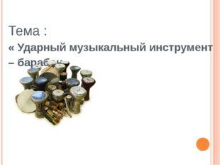 Тема : « Ударный музыкальный инструмент – барабан»