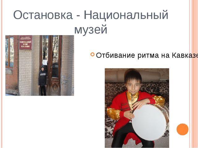 Остановка - Национальный музей Отбивание ритма на Кавказе