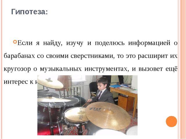 Гипотеза:  Если я найду, изучу и поделюсь информацией о барабанах со своими...