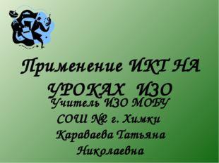 Применение ИКТ НА УРОКАХ ИЗО Учитель ИЗО МОБУ СОШ №2 г. Химки Караваева Татья