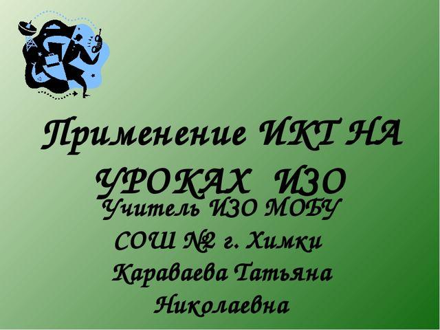 Применение ИКТ НА УРОКАХ ИЗО Учитель ИЗО МОБУ СОШ №2 г. Химки Караваева Татья...