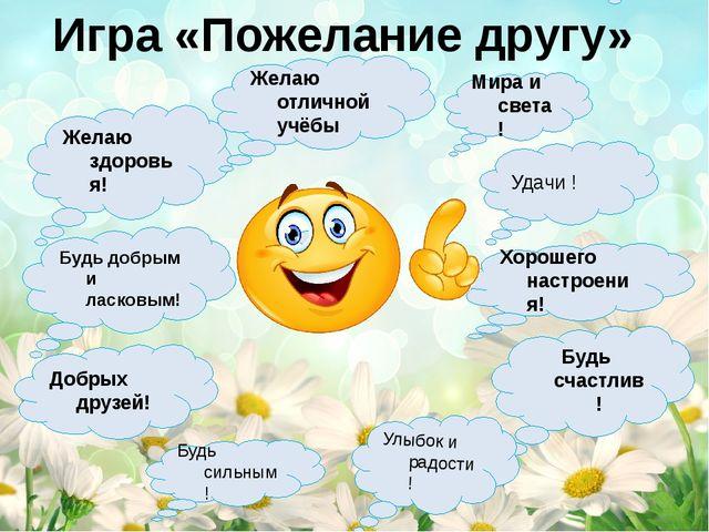 Игра «Пожелание другу» Желаю здоровья! Желаю отличной учёбы Будь счастлив! Уд...