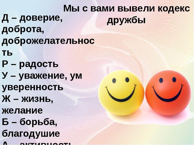 Мы с вами вывели кодекс дружбы Д – доверие, доброта, доброжелательность Р – р...