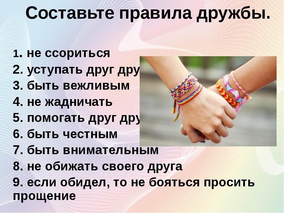 Составьте правила дружбы. 1. не ссориться 2. уступать друг другу 3. быть вежл...