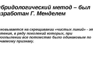 Гибридологический метод – был разработан Г. Менделем основывается на скрещива