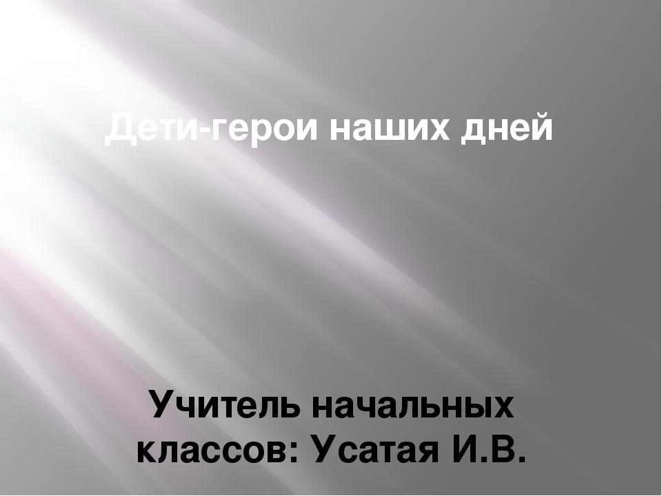 Дети-герои наших дней Учитель начальных классов: Усатая И.В.