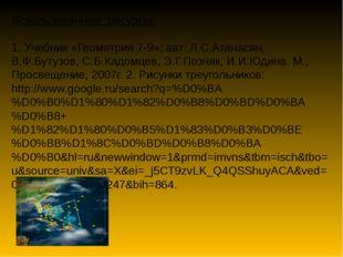 Использованные ресурсы: 1. Учебник «Геометрия 7-9»; авт: Л.С.Атанасян, В.Ф.Бу