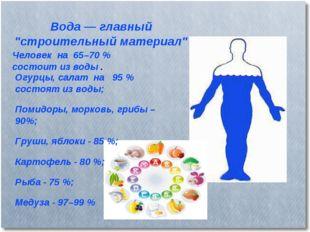"""Вода — главный """"строительный материал"""" Человек на 65–70 % состоит из воды . О"""