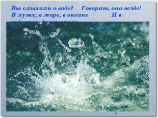 * Вы слыхали о воде? Говорят, она везде! В луже, в море, в океанеИ в водопр