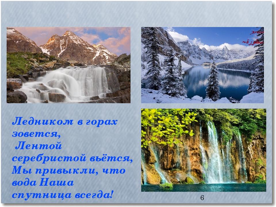 * Ледником в горах зовется, Лентой серебристой вьётся, Мы привыкли, что вода...